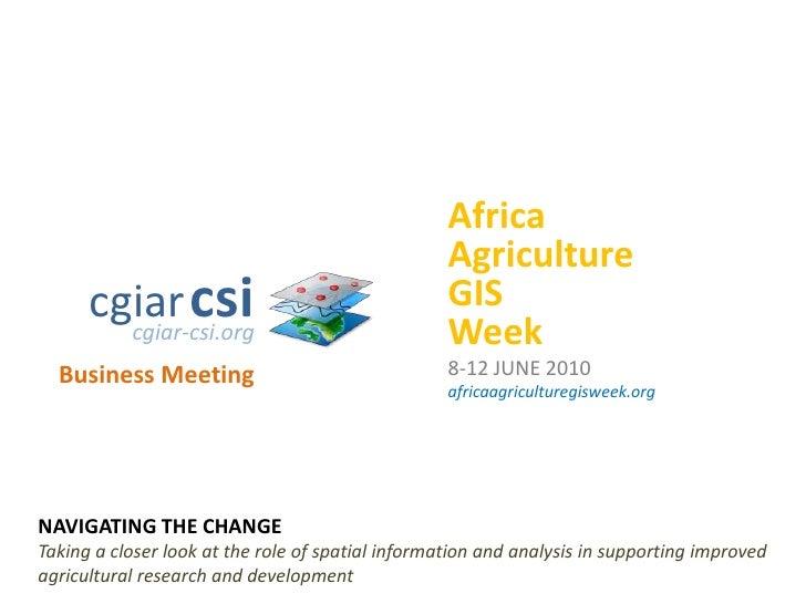 Africa<br />Agriculture<br />GIS<br />Week<br />8-12 JUNE 2010<br />africaagriculturegisweek.org<br />cgiarcsi<br />cgiar-...