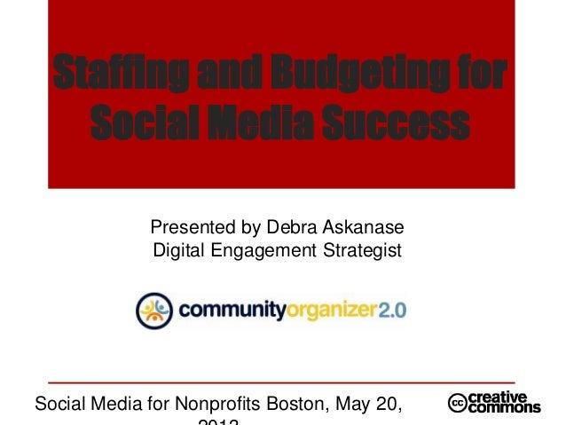 Staffing and Budgeting forSocial Media SuccessPresented by Debra AskanaseDigital Engagement StrategistSocial Media for Non...