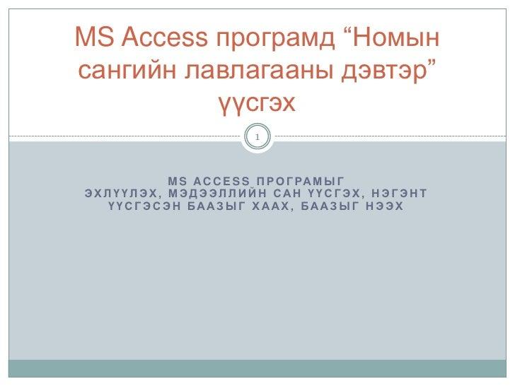 """MS Access програмыг эхлүүлэх, Мэдээллийн сан үүсгэх, нэгэнт үүсгэсэн баазыг хаах, баазыг нээх<br />MS Access програмд """"Ном..."""