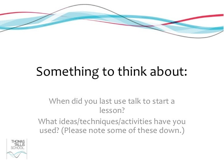 Something to think about:  When did you last use talk to start a                lesson?What ideas/techniques/activities ha...