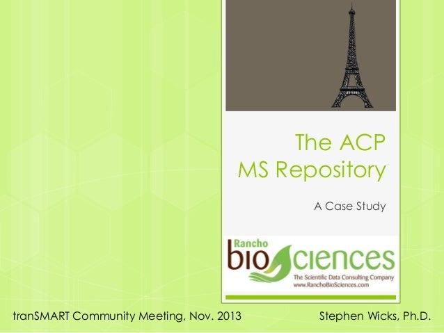 The ACP MS Repository A Case Study  tranSMART Community Meeting, Nov. 2013  Stephen Wicks, Ph.D.