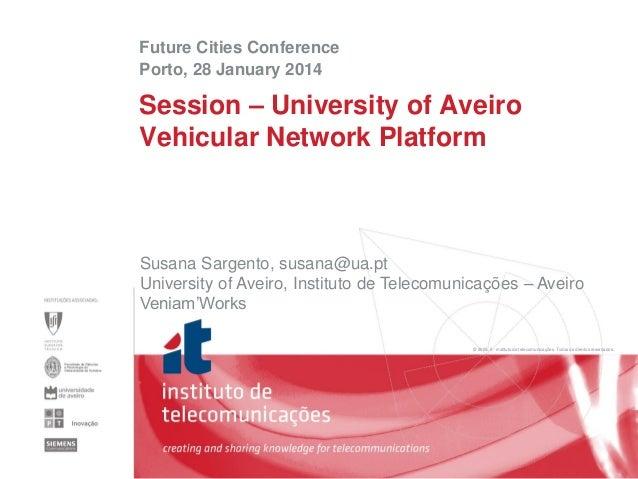 Future Cities Conference Porto, 28 January 2014  Session – University of Aveiro Vehicular Network Platform  Susana Sargent...
