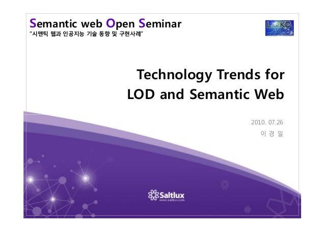 "Semantic web Open Seminar ""시맨틱 웹과 인공지능 기술 동향 및 구현사례"" Technology Trends for LOD and Semantic Web 2010. 07.26 이 경 일"