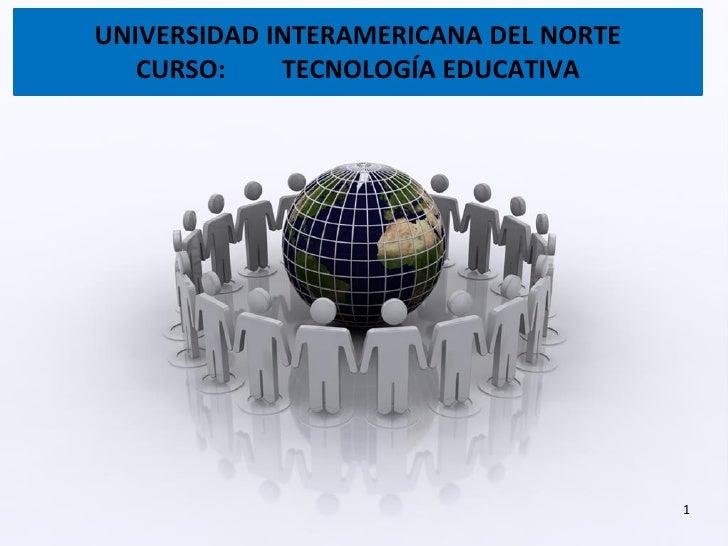 UNIVERSIDAD INTERAMERICANA DEL NORTE   CURSO:    TECNOLOGÍA EDUCATIVA                                       1