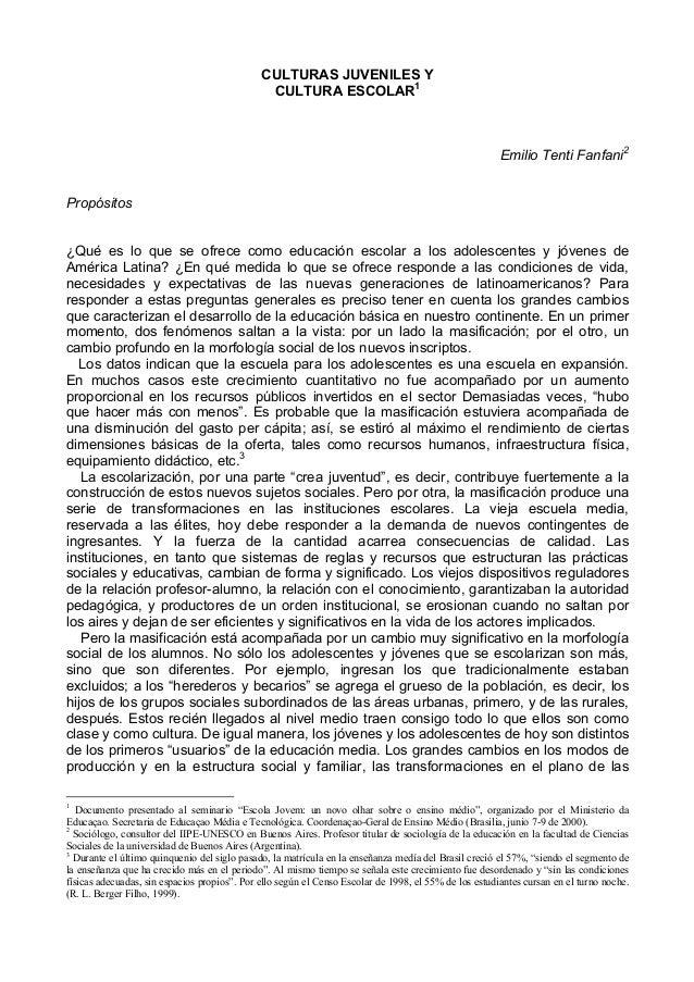 CULTURAS JUVENILES YCULTURA ESCOLAR1Emilio Tenti Fanfani2Propósitos¿Qué es lo que se ofrece como educación escolar a los a...