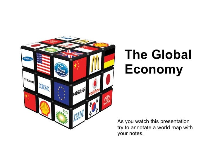 The Global Economy As you watch this presentation try to annotate a world map with your notes.