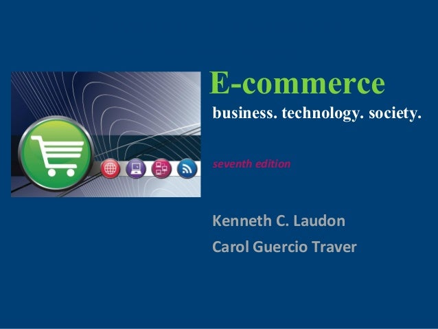 Copyright © 2011 Pearson Education, Inc. E-commerce Kenneth C. Laudon Carol Guercio Traver business. technology. society. ...