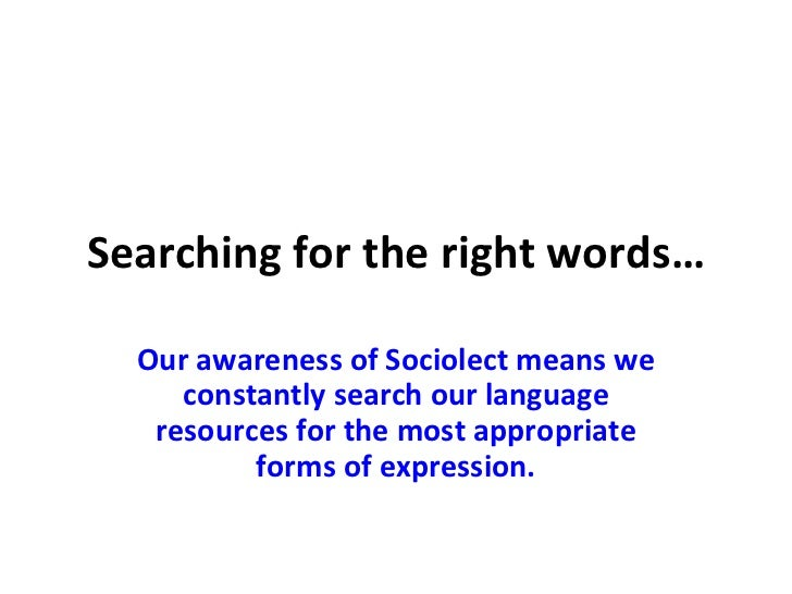 Searching for the right words… Our awareness of Sociolect means we constantly search our language resources for the most a...