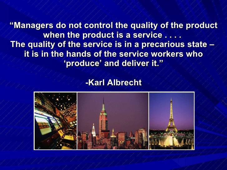 """ Managers do not control the quality of the product when the product is a service . . . .  The quality of the service is ..."