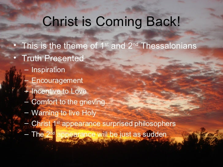 Christ is Coming Back! <ul><li>This is the theme of 1 st  and 2 nd  Thessalonians </li></ul><ul><li>Truth Presented </li><...
