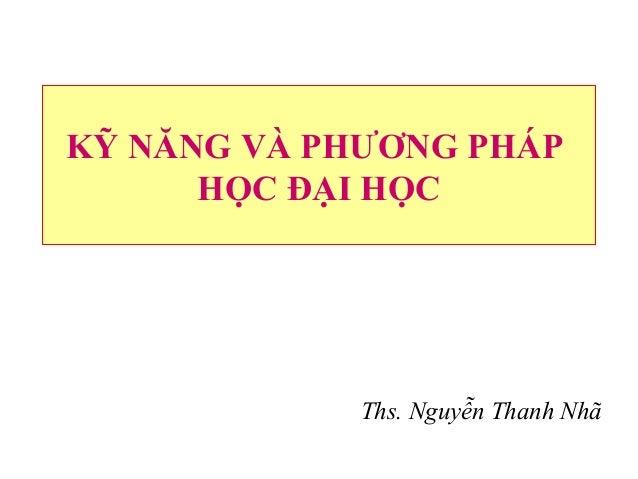 KỸ NĂNG VÀ PHƯƠNG PHÁP HỌC ĐẠI HỌC Ths. Nguyễn Thanh Nhã