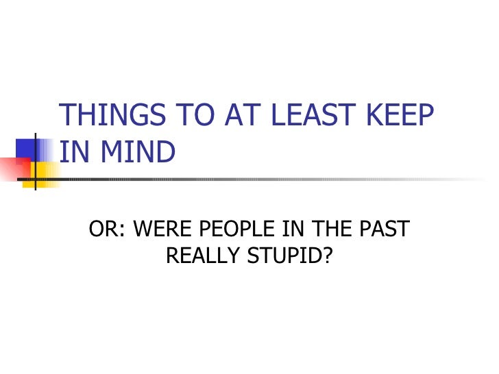 THINGS TO AT LEAST KEEP IN MIND OR: WERE PEOPLE IN THE PAST REALLY STUPID?