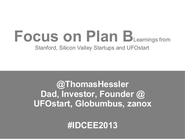 Focus on Plan B  Learnings from Stanford, Silicon Valley Startups and UFOstart  @ThomasHessler Dad, Investor, Founder @ UF...
