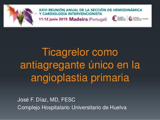 Ticagrelor como antiagregante único en la angioplastia primaria José F. Díaz, MD, FESC Complejo Hospitalario Universitario...