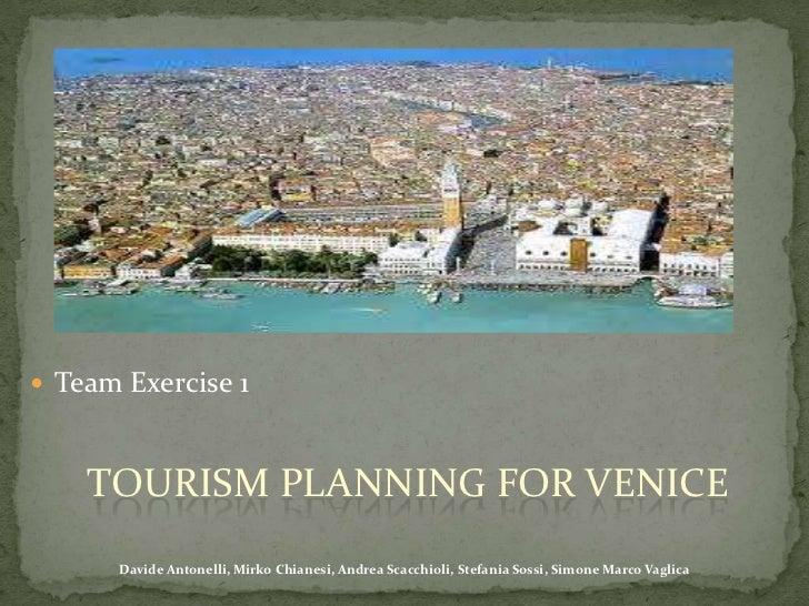 Team Exercise 1<br />Tourism planning forvenice<br />Davide Antonelli, Mirko Chianesi, Andrea Scacchioli, Stefania Sossi, ...