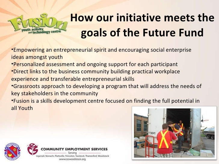 How our initiative meets the goals of the Future Fund <ul><li>Empowering an entrepreneurial spirit and encouraging social ...