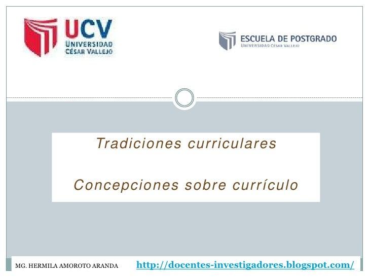Tradiciones curriculares              Concepciones sobre currículoMG. HERMILA AMOROTO ARANDA   http://docentes-investigado...