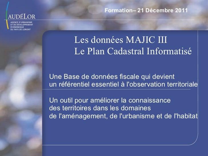Formation– 21 Décembre 2011 Les données MAJIC III Le Plan Cadastral Informatisé  Une Base de données fiscale qui devient u...