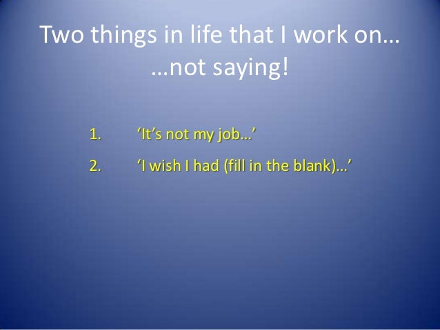 Two things in life that I work on…         …not saying!    1.   'It's not my job…'    2.   'I wish I had (fill in the blan...