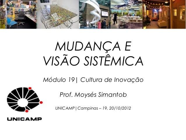 MUDANÇA EVISÃO SISTÊMICAMódulo 19| Cultura de Inovação    Prof. Moysés Simantob   UNICAMP|Campinas – 19, 20/10/2012