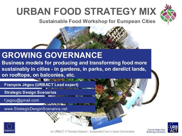 URBAN FOOD STRATEGY MIX Sustainable Food Workshop for European Cities  GROWING GOVERNANCE Business models for producing an...