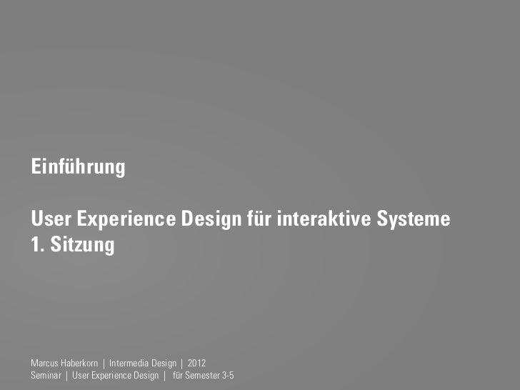 EinführungUser Experience Design für interaktive Systeme1. SitzungMarcus Haberkorn | Intermedia Design | 2012Seminar | Use...