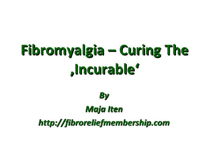 Fibromyalgia – Curing The 'Incurable' By Maja Iten http://fibroreliefmembership.com