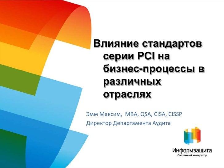 Влияние стандартов    серии PCI на    бизнес-процессы в    различных    отраслях Эмм Максим, MBA, QSA, CISA, CISSP Директо...