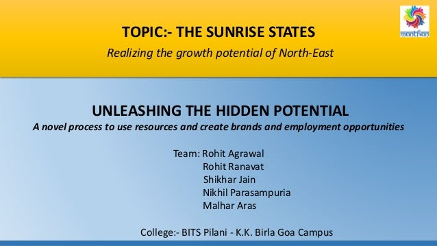 TOPIC:- THE SUNRISE STATES Realizing the growth potential of North-East UNLEASHING THE HIDDEN POTENTIAL A novel process to...