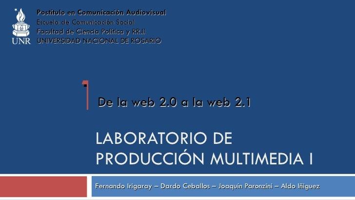 LABORATORIO DE PRODUCCIÓN MULTIMEDIA I Fernando Irigaray – Dardo Ceballos – Joaquín Paronzini – Aldo Iñiguez De la web 2.0...