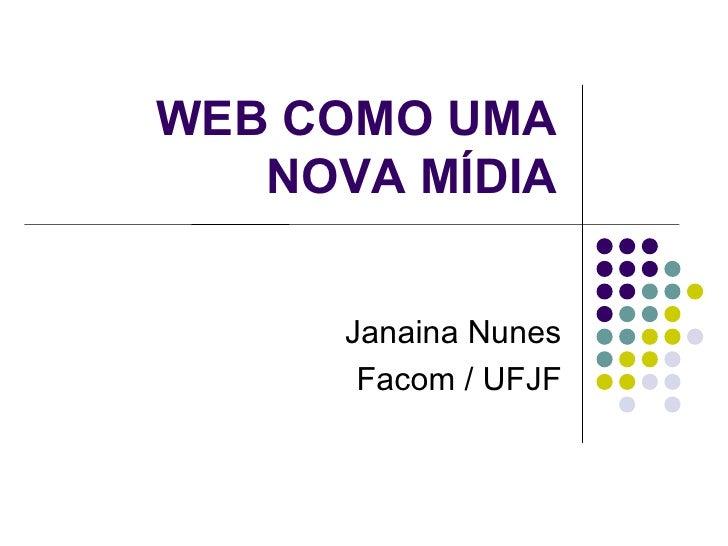 WEB COMO UMA NOVA MÍDIA Janaina Nunes Facom / UFJF