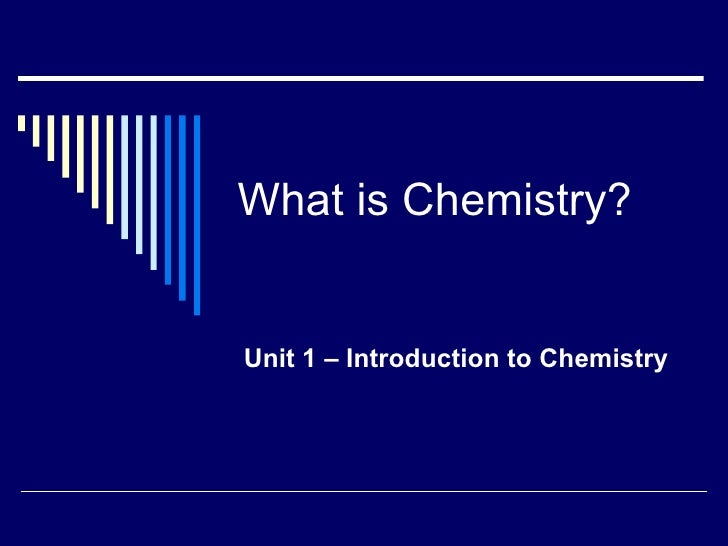 What is Chemistry? Unit 1 – Introduction to Chemistry