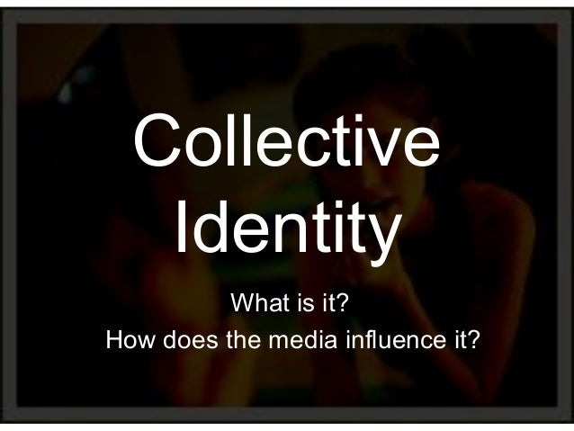 Collective   Identity          What is it?How does the media influence it?