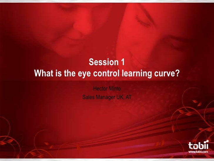 Session 1 What is the eye control learning curve?<br />Hector Minto<br />Sales Manager UK, AT<br />