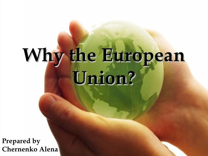 Why the European          Union?Prepared byChernenko Alena