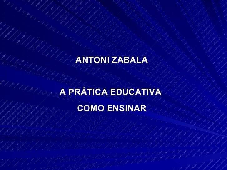 ANTONI ZABALA A PRÁTICA EDUCATIVA  COMO ENSINAR