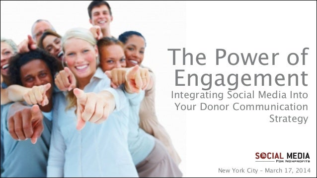 The Power of  Engagement Integrating Social Media Into Your Donor Communication Strategy New York City – March 17, 2014