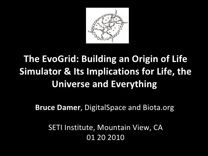 The EvoGrid: Building an Origin of Life Simulator & Its Implications for Life, the Universe and Everything  Bruce Damer , ...