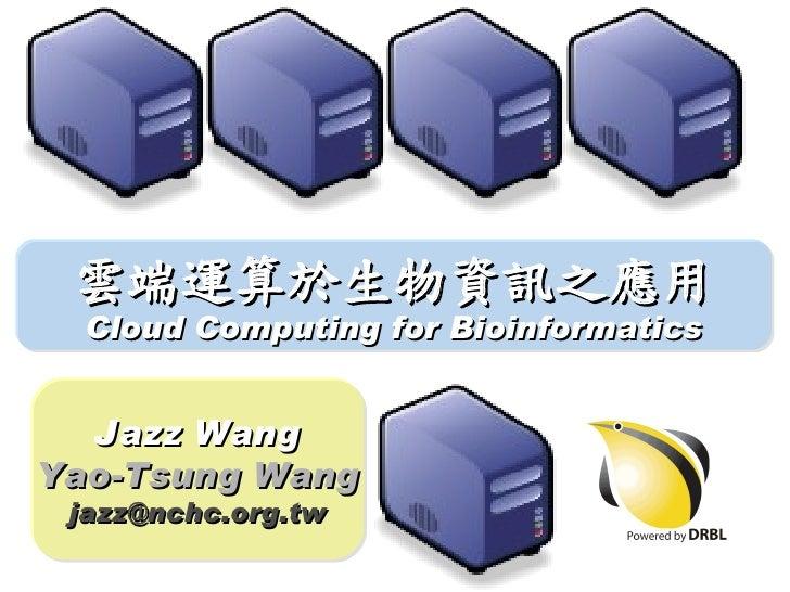 雲端運算於生物資訊之應用   Cloud Computing for Bioinformatics     Jazz Wang Yao-Tsung Wang  jazz@nchc.org.tw