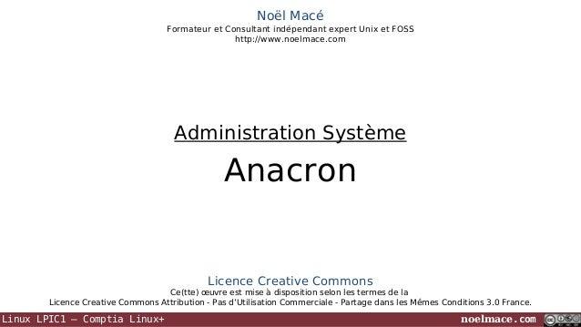 Noël Macé Formateur et Consultant indépendant expert Unix et FOSS http://www.noelmace.com  Administration Système  Anacron...