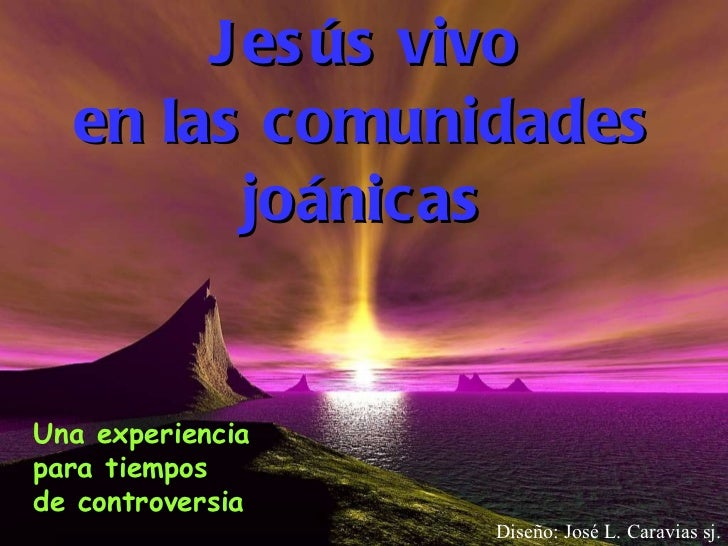 Jesús vivo en las comunidades joánicas Diseño: José L. Caravias sj. Una experiencia para tiempos  de controversia