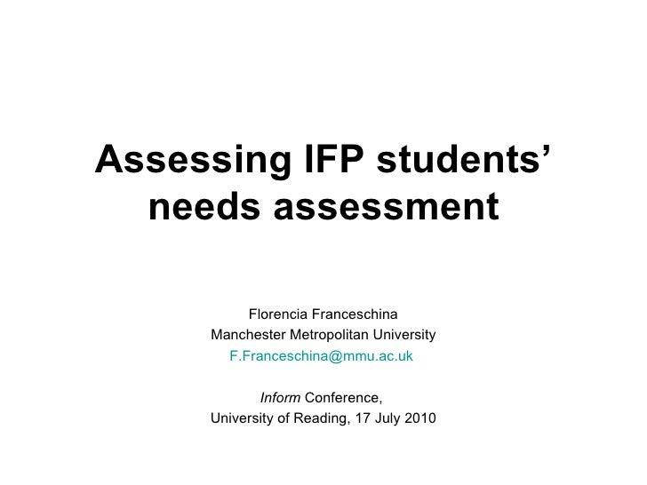 Assessing IFP students' needs assessment Florencia Franceschina Manchester Metropolitan University [email_address]   Infor...