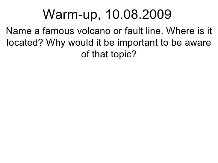 Warm-up, 10.08.2009 Name a famous volcano or fault line. Where is it located? Why would it be important to be aware of tha...