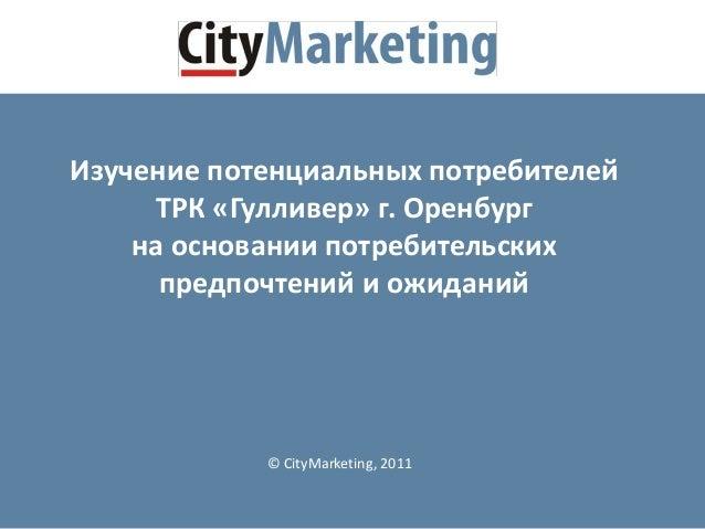 © CityMarketing, 2011 Изучение потенциальных потребителей ТРК «Гулливер» г. Оренбург на основании потребительских предпочт...