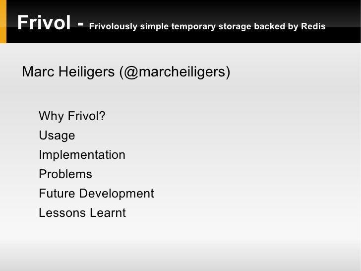 Frivol -  Frivolously simple temporary storage backed by Redis <ul><li>Marc Heiligers (@marcheiligers) </li></ul><ul><ul><...