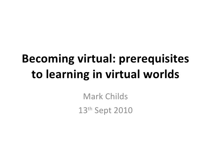Becoming virtual: prerequisites to learning in virtual worlds Mark Childs 13 th  Sept 2010