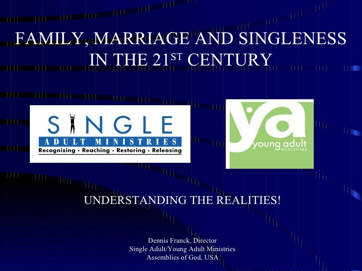 FAMILY, MARRIAGE AND SINGLENESS IN THE 21 ST  CENTURY UNDERSTANDING THE REALITIES! Dennis Franck, Director Single Adult/Yo...