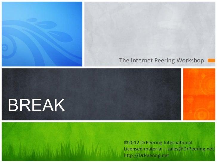 The Internet Peering Workshop BREAK          ©2012 DrPeering Interna7onal           Licensed material –...