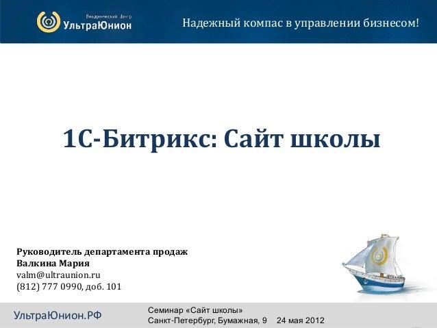 Надежный компас в управлении бизнесом!        1С-Битрикс: Сайт школыРуководитель департамента продажВалкина Марияvalm@ultr...
