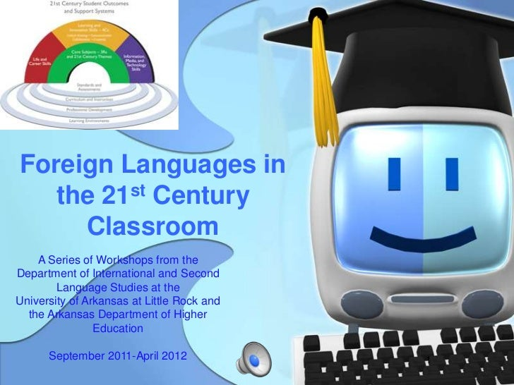 Foreign Languages in   the 21st Century     Classroom    A Series of Workshops from theDepartment of International and Sec...